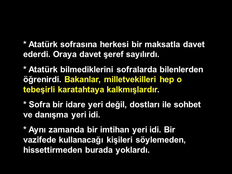 * Atatürk sofrasına herkesi bir maksatla davet ederdi. Oraya davet şeref sayılırdı. * Atatürk bilmediklerini sofralarda bilenlerden öğrenirdi. Bakanla