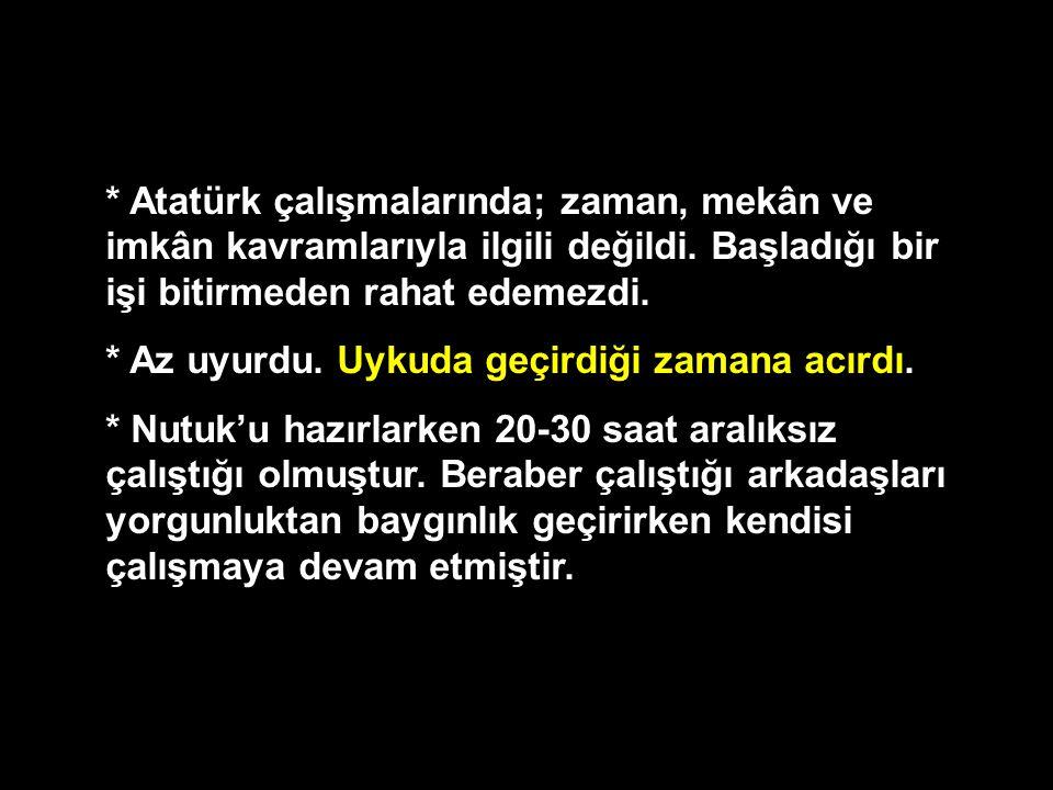 * Atatürk çalışmalarında; zaman, mekân ve imkân kavramlarıyla ilgili değildi. Başladığı bir işi bitirmeden rahat edemezdi. * Az uyurdu. Uykuda geçirdi