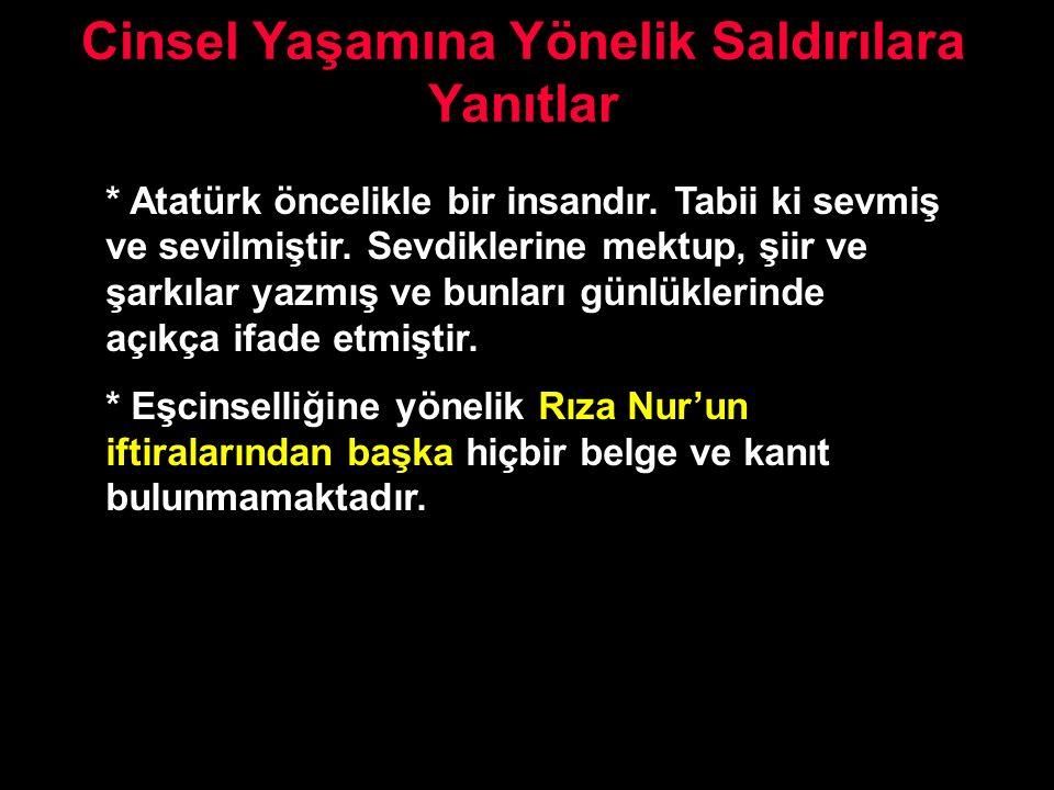 Cinsel Yaşamına Yönelik Saldırılara Yanıtlar * Atatürk öncelikle bir insandır. Tabii ki sevmiş ve sevilmiştir. Sevdiklerine mektup, şiir ve şarkılar y