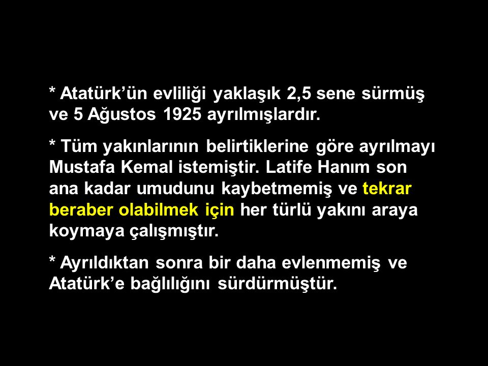 * Atatürk'ün evliliği yaklaşık 2,5 sene sürmüş ve 5 Ağustos 1925 ayrılmışlardır. * Tüm yakınlarının belirtiklerine göre ayrılmayı Mustafa Kemal istemi