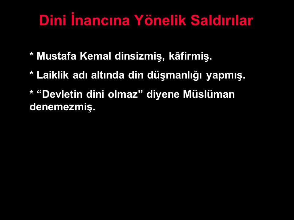 """Dini İnancına Yönelik Saldırılar * Mustafa Kemal dinsizmiş, kâfirmiş. * Laiklik adı altında din düşmanlığı yapmış. * """"Devletin dini olmaz"""" diyene Müsl"""