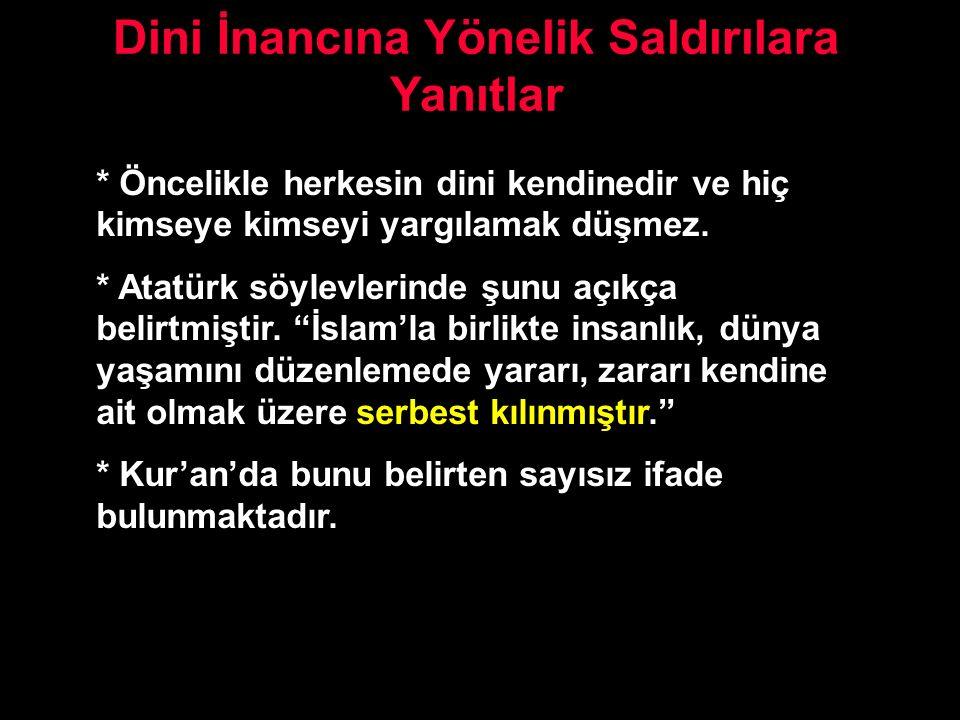 Dini İnancına Yönelik Saldırılara Yanıtlar * Öncelikle herkesin dini kendinedir ve hiç kimseye kimseyi yargılamak düşmez. * Atatürk söylevlerinde şunu
