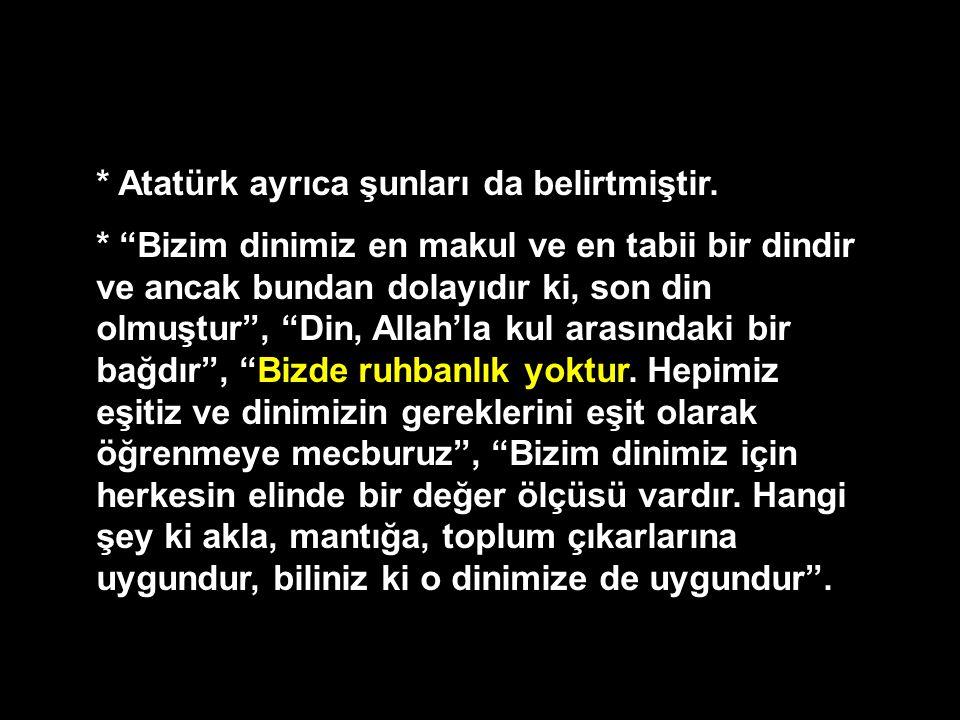"""* Atatürk ayrıca şunları da belirtmiştir. * """"Bizim dinimiz en makul ve en tabii bir dindir ve ancak bundan dolayıdır ki, son din olmuştur"""", """"Din, Alla"""