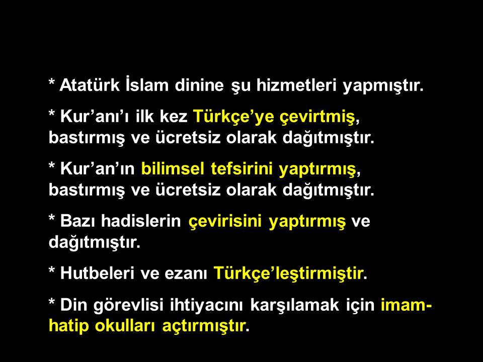 * Atatürk İslam dinine şu hizmetleri yapmıştır. * Kur'anı'ı ilk kez Türkçe'ye çevirtmiş, bastırmış ve ücretsiz olarak dağıtmıştır. * Kur'an'ın bilimse