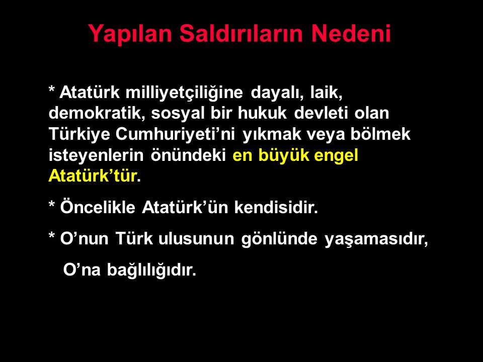 Yapılan Saldırıların Nedeni * Atatürk milliyetçiliğine dayalı, laik, demokratik, sosyal bir hukuk devleti olan Türkiye Cumhuriyeti'ni yıkmak veya bölm