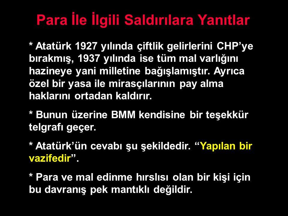 Para İle İlgili Saldırılara Yanıtlar * Atatürk 1927 yılında çiftlik gelirlerini CHP'ye bırakmış, 1937 yılında ise tüm mal varlığını hazineye yani mill