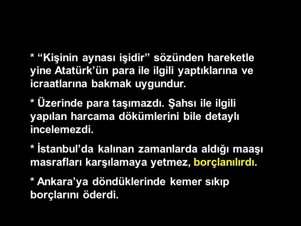 """* """"Kişinin aynası işidir"""" sözünden hareketle yine Atatürk'ün para ile ilgili yaptıklarına ve icraatlarına bakmak uygundur. * Üzerinde para taşımazdı."""