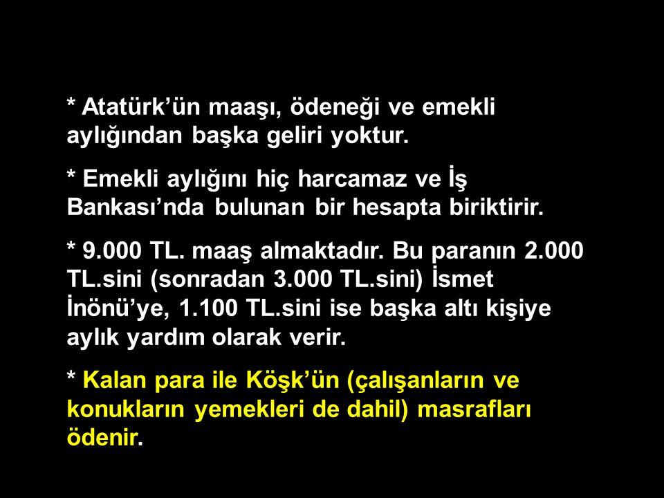* Atatürk'ün maaşı, ödeneği ve emekli aylığından başka geliri yoktur. * Emekli aylığını hiç harcamaz ve İş Bankası'nda bulunan bir hesapta biriktirir.