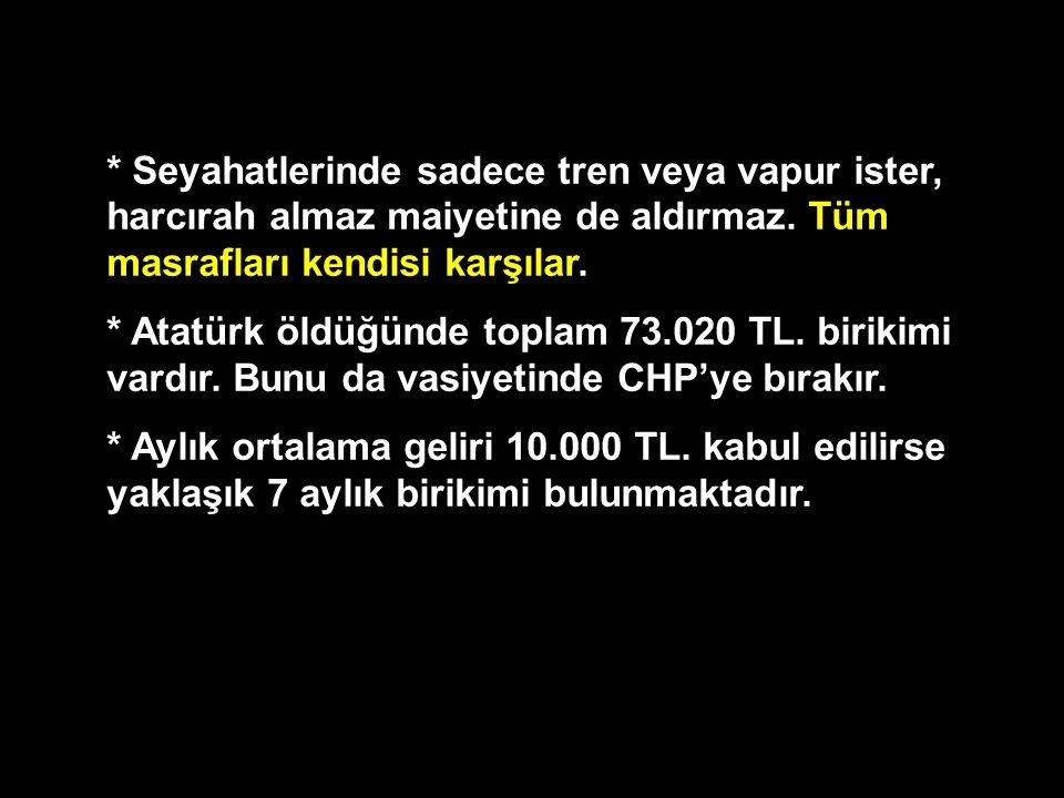 * Seyahatlerinde sadece tren veya vapur ister, harcırah almaz maiyetine de aldırmaz. Tüm masrafları kendisi karşılar. * Atatürk öldüğünde toplam 73.02