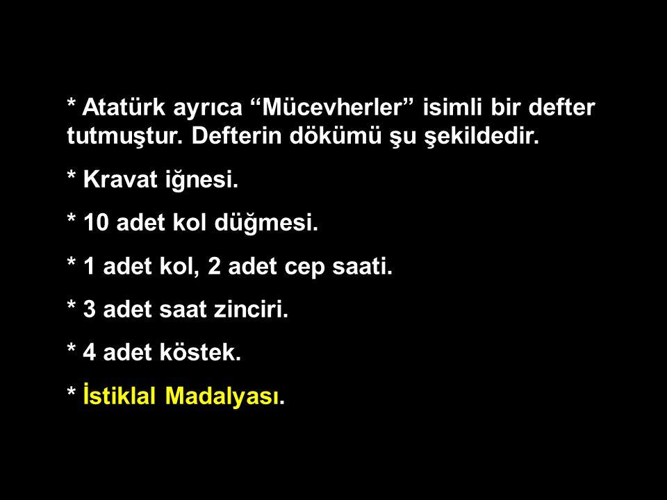 """* Atatürk ayrıca """"Mücevherler"""" isimli bir defter tutmuştur. Defterin dökümü şu şekildedir. * Kravat iğnesi. * 10 adet kol düğmesi. * 1 adet kol, 2 ade"""