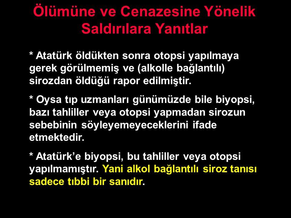 Ölümüne ve Cenazesine Yönelik Saldırılara Yanıtlar * Atatürk öldükten sonra otopsi yapılmaya gerek görülmemiş ve (alkolle bağlantılı) sirozdan öldüğü