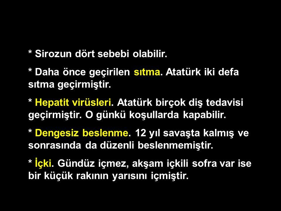 * Sirozun dört sebebi olabilir. * Daha önce geçirilen sıtma. Atatürk iki defa sıtma geçirmiştir. * Hepatit virüsleri. Atatürk birçok diş tedavisi geçi