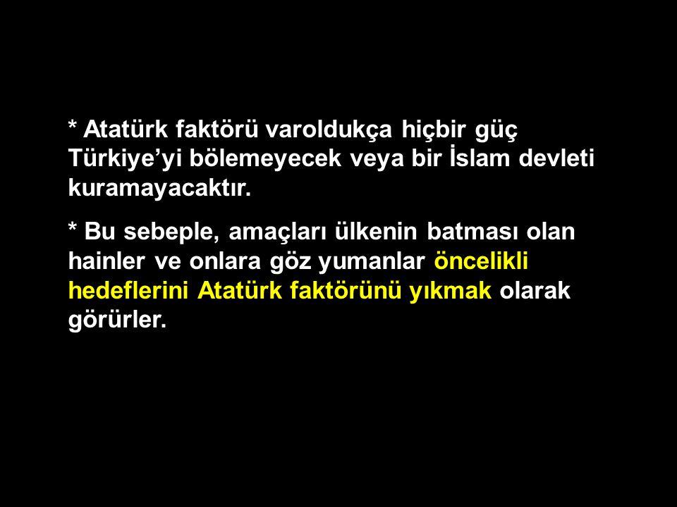 * Atatürk faktörü varoldukça hiçbir güç Türkiye'yi bölemeyecek veya bir İslam devleti kuramayacaktır. * Bu sebeple, amaçları ülkenin batması olan hain