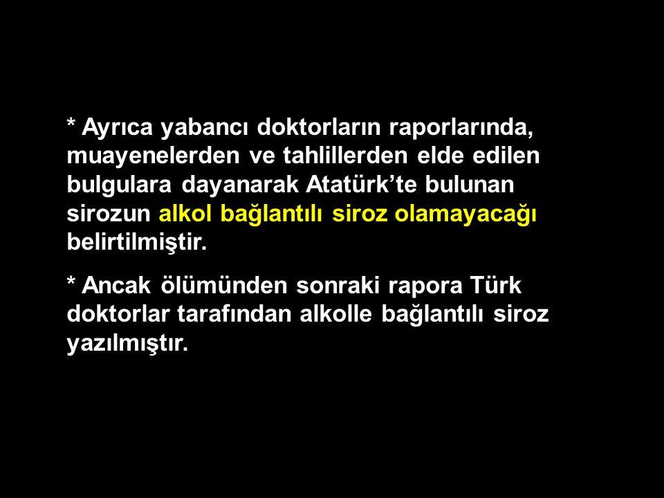 * Ayrıca yabancı doktorların raporlarında, muayenelerden ve tahlillerden elde edilen bulgulara dayanarak Atatürk'te bulunan sirozun alkol bağlantılı s