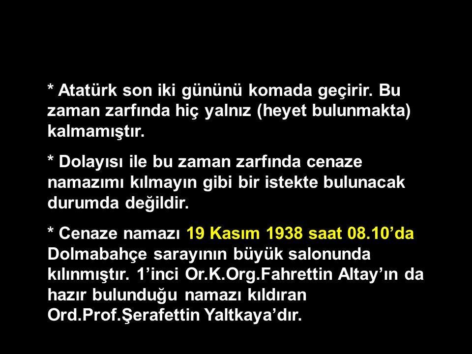 * Atatürk son iki gününü komada geçirir. Bu zaman zarfında hiç yalnız (heyet bulunmakta) kalmamıştır. * Dolayısı ile bu zaman zarfında cenaze namazımı