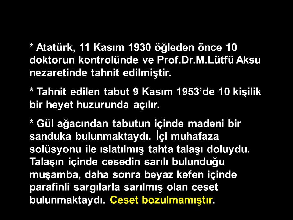 * Atatürk, 11 Kasım 1930 öğleden önce 10 doktorun kontrolünde ve Prof.Dr.M.Lütfü Aksu nezaretinde tahnit edilmiştir. * Tahnit edilen tabut 9 Kasım 195