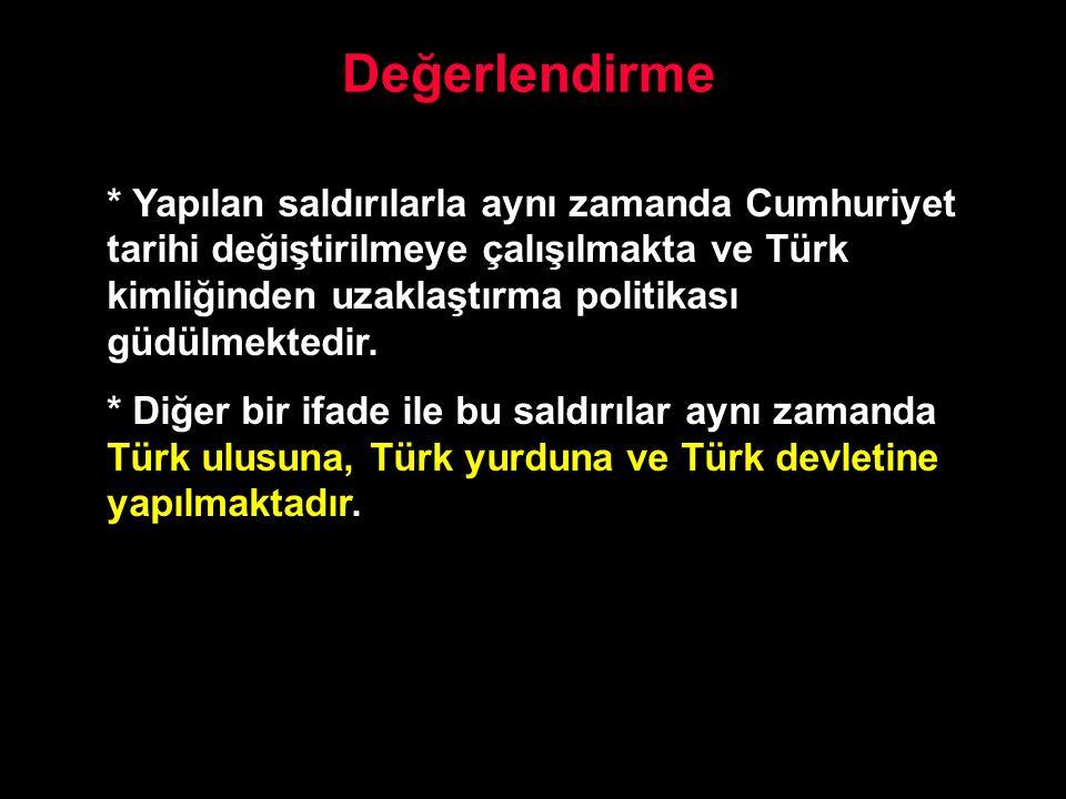Değerlendirme * Yapılan saldırılarla aynı zamanda Cumhuriyet tarihi değiştirilmeye çalışılmakta ve Türk kimliğinden uzaklaştırma politikası güdülmekte