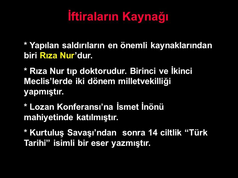 İftiraların Kaynağı * Yapılan saldırıların en önemli kaynaklarından biri Rıza Nur'dur. * Rıza Nur tıp doktorudur. Birinci ve İkinci Meclis'lerde iki d