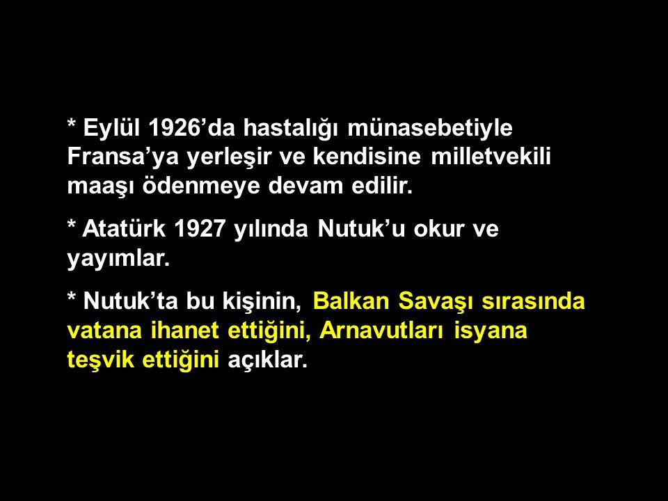 * Eylül 1926'da hastalığı münasebetiyle Fransa'ya yerleşir ve kendisine milletvekili maaşı ödenmeye devam edilir. * Atatürk 1927 yılında Nutuk'u okur