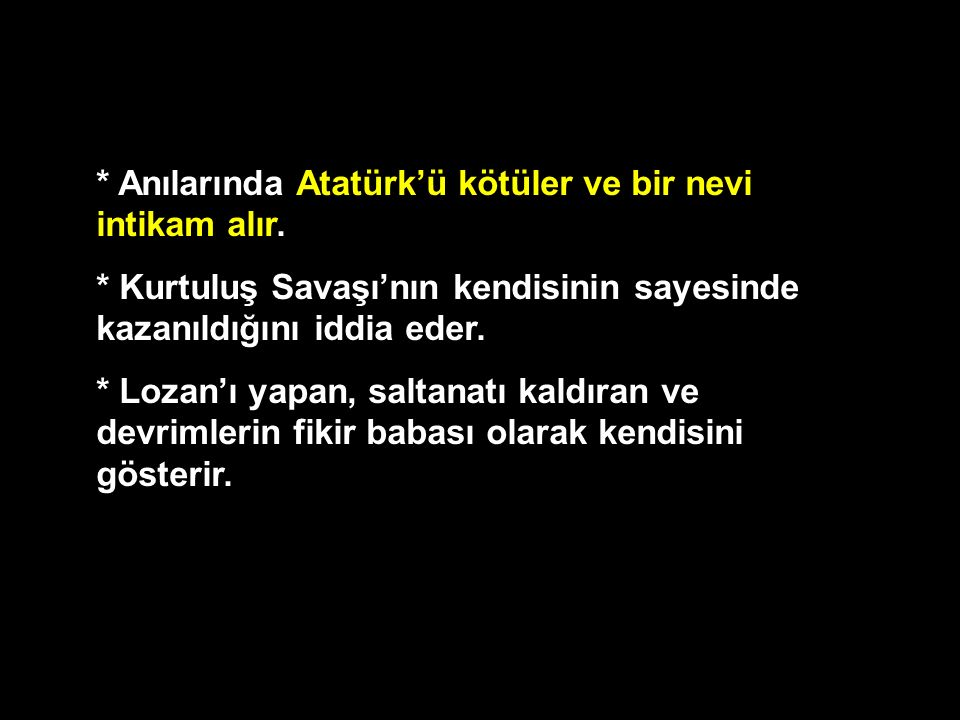 * Anılarında Atatürk'ü kötüler ve bir nevi intikam alır. * Kurtuluş Savaşı'nın kendisinin sayesinde kazanıldığını iddia eder. * Lozan'ı yapan, saltana