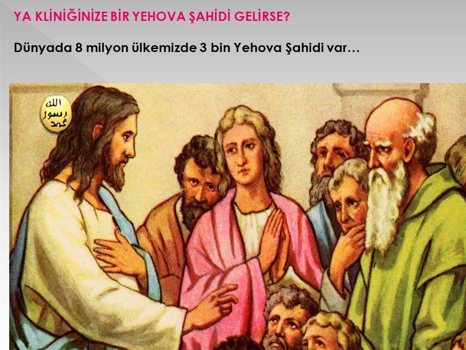 YA KLİNİĞİNİZE BİR YEHOVA ŞAHİDİ GELİRSE? Dünyada 8 milyon ülkemizde 3 bin Yehova Şahidi var…