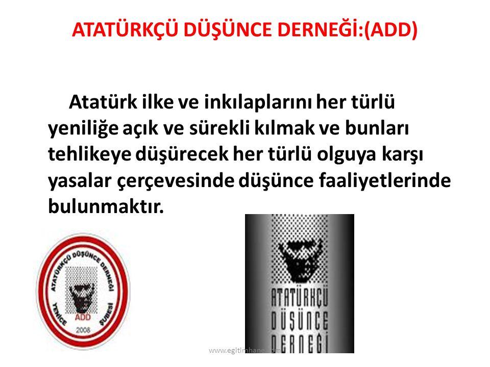 ATATÜRKÇÜ DÜŞÜNCE DERNEĞİ:(ADD) Atatürk ilke ve inkılaplarını her türlü yeniliğe açık ve sürekli kılmak ve bunları tehlikeye düşürecek her türlü olguya karşı yasalar çerçevesinde düşünce faaliyetlerinde bulunmaktır.