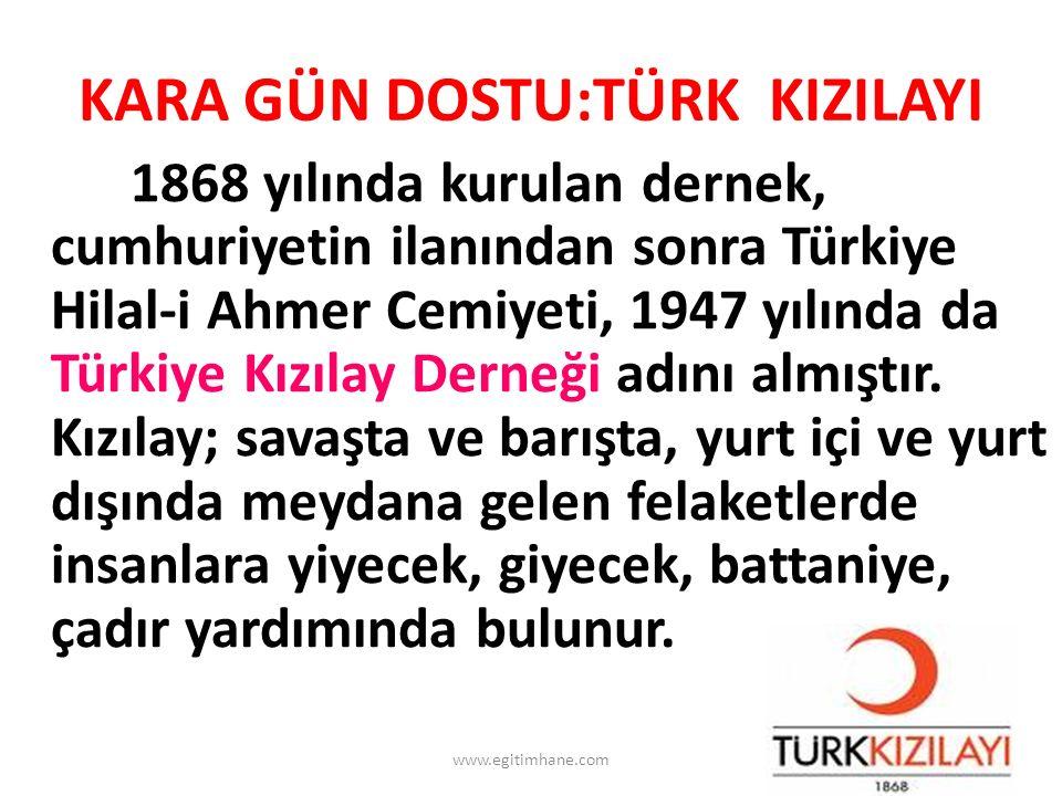 KARA GÜN DOSTU:TÜRK KIZILAYI 1868 yılında kurulan dernek, cumhuriyetin ilanından sonra Türkiye Hilal-i Ahmer Cemiyeti, 1947 yılında da Türkiye Kızılay Derneği adını almıştır.