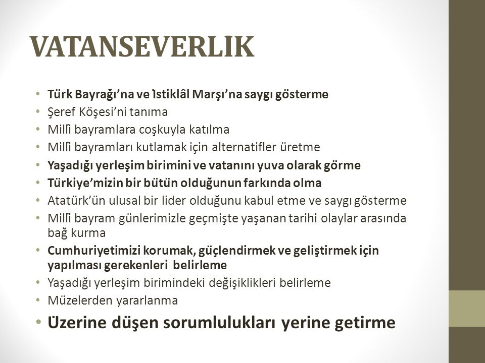 VATANSEVERLİK Türk Bayrağı'na ve İstiklâl Marşı'na saygı gösterme Şeref Köşesi'ni tanıma Millî bayramlara coşkuyla katılma Millî bayramları kutlamak için alternatifler üretme Yaşadığı yerleşim birimini ve vatanını yuva olarak görme Türkiye'mizin bir bütün olduğunun farkında olma Atatürk'ün ulusal bir lider olduğunu kabul etme ve saygı gösterme Millî bayram günlerimizle geçmişte yaşanan tarihi olaylar arasında bağ kurma Cumhuriyetimizi korumak, güçlendirmek ve geliştirmek için yapılması gerekenleri belirleme Yaşadığı yerleşim birimindeki değişiklikleri belirleme Müzelerden yararlanma Üzerine düşen sorumlulukları yerine getirme
