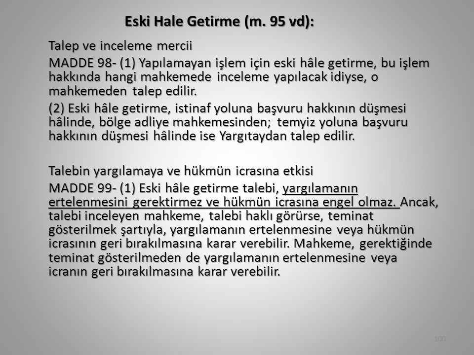 Eski Hale Getirme (m. 95 vd): Talep ve inceleme mercii MADDE 98- (1) Yapılamayan işlem için eski hâle getirme, bu işlem hakkında hangi mahkemede incel