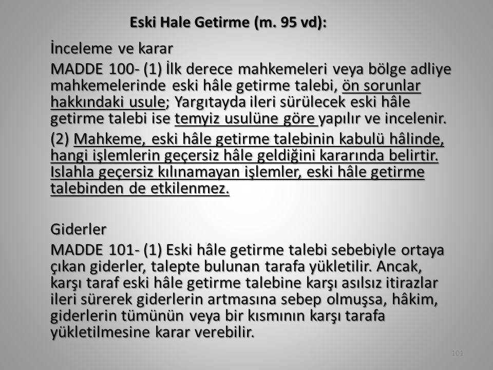 Eski Hale Getirme (m. 95 vd): İnceleme ve karar MADDE 100- (1) İlk derece mahkemeleri veya bölge adliye mahkemelerinde eski hâle getirme talebi, ön so