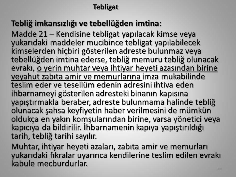 Tebligat Tebliğ imkansızlığı ve tebellüğden imtina: Madde 21 – Kendisine tebligat yapılacak kimse veya yukarıdaki maddeler mucibince tebligat yapılabilecek kimselerden hiçbiri gösterilen adreste bulunmaz veya tebellüğden imtina ederse, tebliğ memuru tebliğ olunacak evrakı, o yerin muhtar veya ihtiyar heyeti azasından birine veyahut zabıta amir ve memurlarına imza mukabilinde teslim eder ve tesellüm edenin adresini ihtiva eden ihbarnameyi gösterilen adresteki binanın kapısına yapıştırmakla beraber, adreste bulunmama halinde tebliğ olunacak şahsa keyfiyetin haber verilmesini de mümkün oldukça en yakın komşularından birine, varsa yönetici veya kapıcıya da bildirilir.