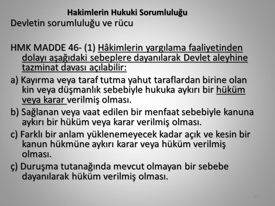 Hakimlerin Hukuki Sorumluluğu Devletin sorumluluğu ve rücu HMK MADDE 46- (1) Hâkimlerin yargılama faaliyetinden dolayı aşağıdaki sebeplere dayanılarak Devlet aleyhine tazminat davası açılabilir: a) Kayırma veya taraf tutma yahut taraflardan birine olan kin veya düşmanlık sebebiyle hukuka aykırı bir hüküm veya karar verilmiş olması.