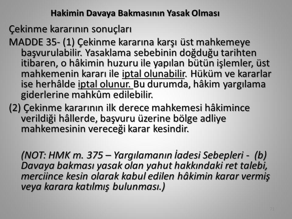 Hakimin Davaya Bakmasının Yasak Olması Çekinme kararının sonuçları MADDE 35- (1) Çekinme kararına karşı üst mahkemeye başvurulabilir. Yasaklama sebebi