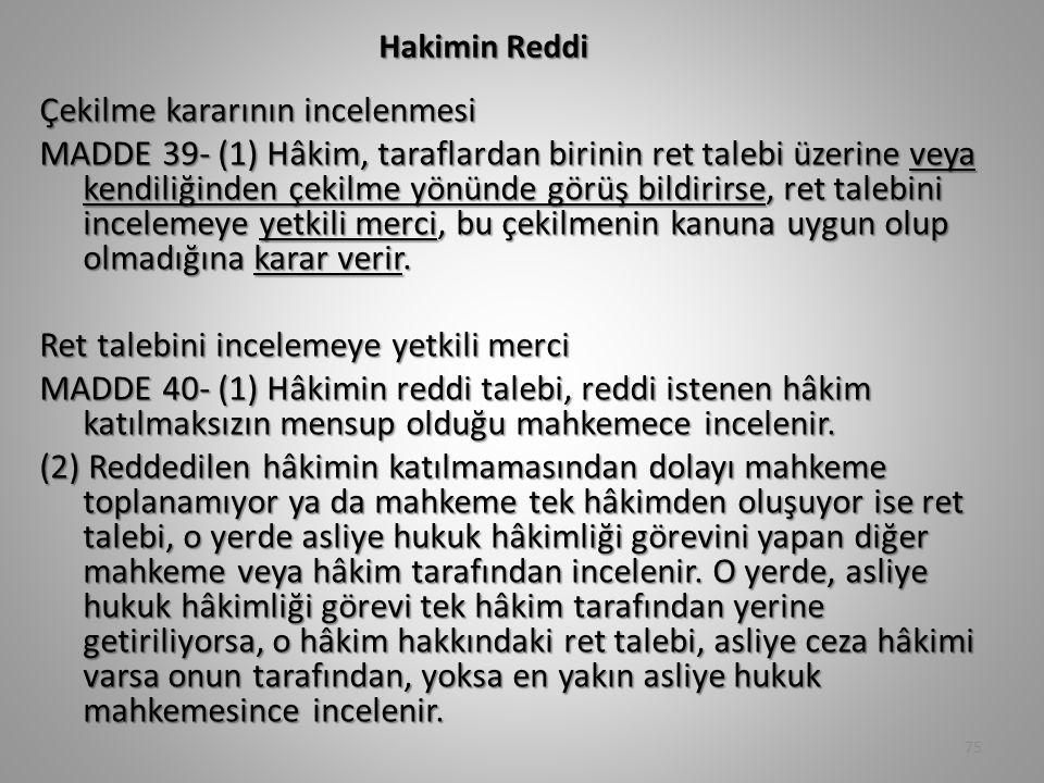 Hakimin Reddi Çekilme kararının incelenmesi MADDE 39- (1) Hâkim, taraflardan birinin ret talebi üzerine veya kendiliğinden çekilme yönünde görüş bildirirse, ret talebini incelemeye yetkili merci, bu çekilmenin kanuna uygun olup olmadığına karar verir.