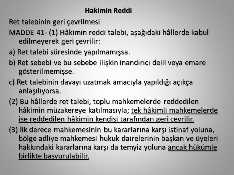 Hakimin Reddi Ret talebinin geri çevrilmesi MADDE 41- (1) Hâkimin reddi talebi, aşağıdaki hâllerde kabul edilmeyerek geri çevrilir: a) Ret talebi süresinde yapılmamışsa.