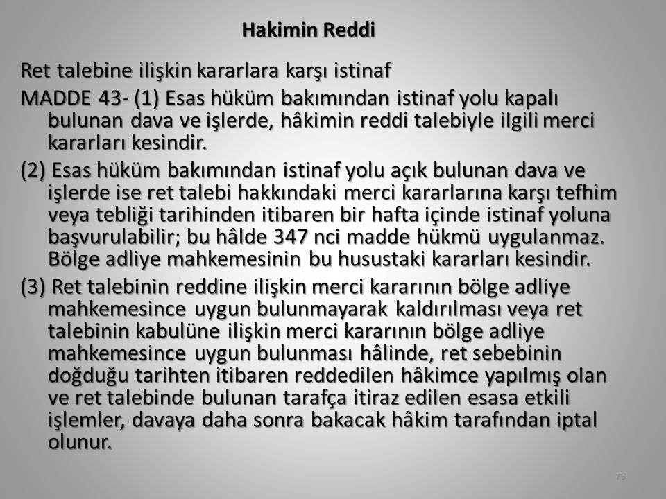 Hakimin Reddi Ret talebine ilişkin kararlara karşı istinaf MADDE 43- (1) Esas hüküm bakımından istinaf yolu kapalı bulunan dava ve işlerde, hâkimin reddi talebiyle ilgili merci kararları kesindir.