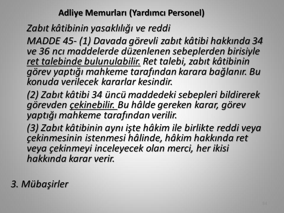 Adliye Memurları (Yardımcı Personel) Zabıt kâtibinin yasaklılığı ve reddi MADDE 45- (1) Davada görevli zabıt kâtibi hakkında 34 ve 36 ncı maddelerde düzenlenen sebeplerden birisiyle ret talebinde bulunulabilir.