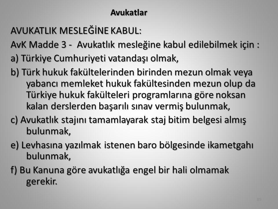 Avukatlar AVUKATLIK MESLEĞİNE KABUL: AvK Madde 3 - Avukatlık mesleğine kabul edilebilmek için : a) Türkiye Cumhuriyeti vatandaşı olmak, b) Türk hukuk fakültelerinden birinden mezun olmak veya yabancı memleket hukuk fakültesinden mezun olup da Türkiye hukuk fakülteleri programlarına göre noksan kalan derslerden başarılı sınav vermiş bulunmak, c) Avukatlık stajını tamamlayarak staj bitim belgesi almış bulunmak, e) Levhasına yazılmak istenen baro bölgesinde ikametgahı bulunmak, f) Bu Kanuna göre avukatlığa engel bir hali olmamak gerekir.