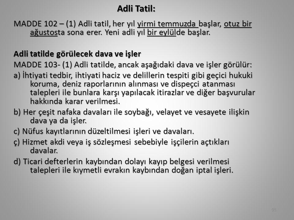 Adli Tatil: MADDE 102 – (1) Adli tatil, her yıl yirmi temmuzda başlar, otuz bir ağustosta sona erer. Yeni adli yıl bir eylülde başlar. Adli tatilde gö