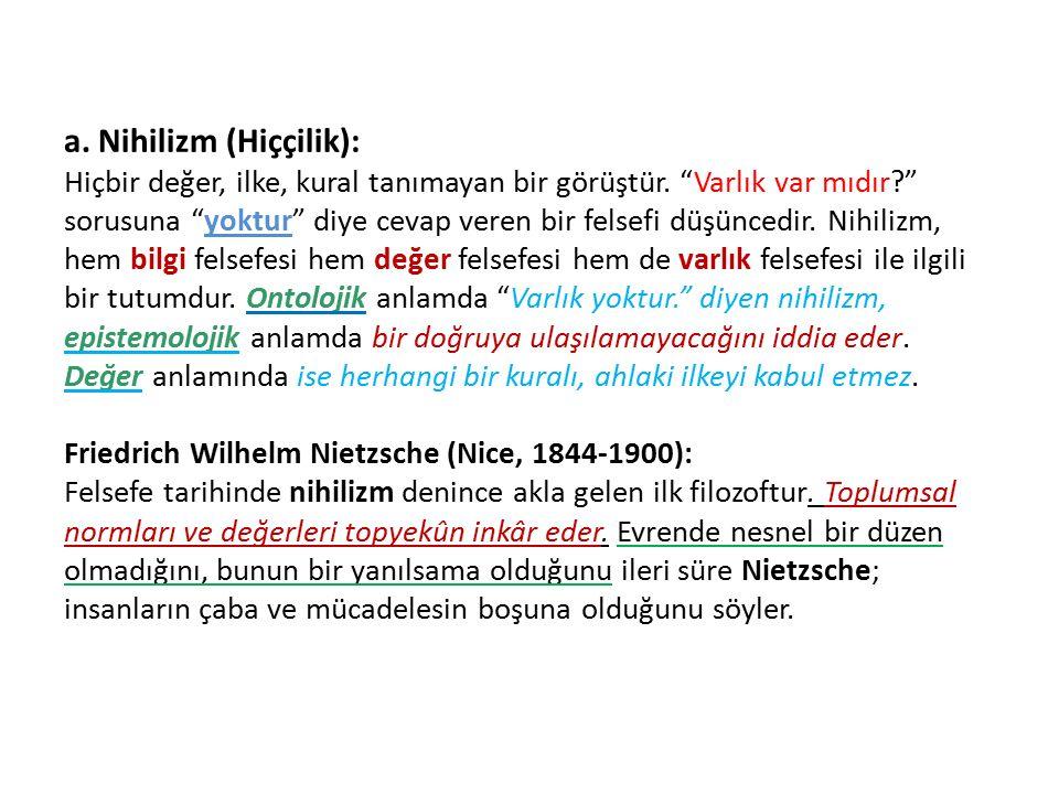 a.Nihilizm (Hiççilik): Hiçbir değer, ilke, kural tanımayan bir görüştür.