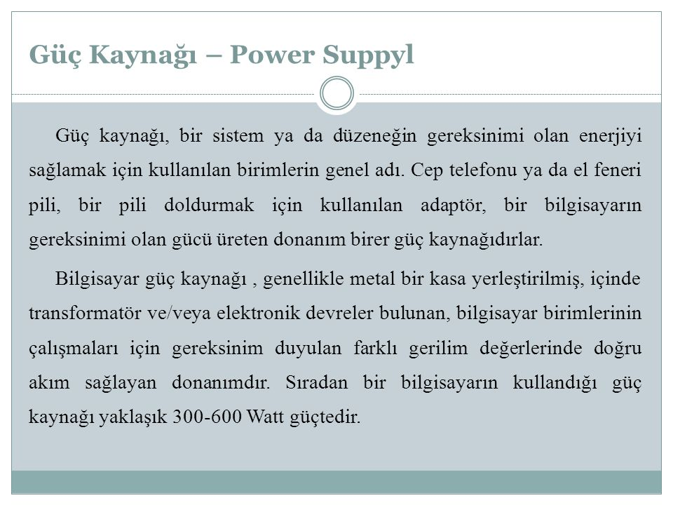 Güç Kaynağı – Power Suppyl Güç kaynağı, bir sistem ya da düzeneğin gereksinimi olan enerjiyi sağlamak için kullanılan birimlerin genel adı.