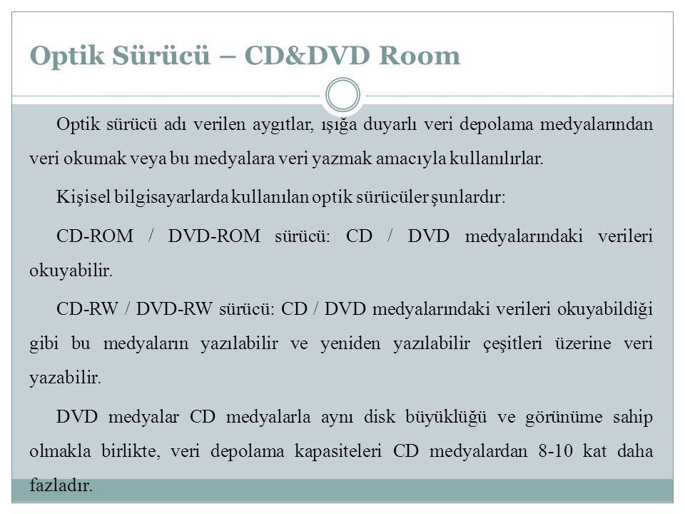 Optik Sürücü – CD&DVD Room Optik sürücü adı verilen aygıtlar, ışığa duyarlı veri depolama medyalarından veri okumak veya bu medyalara veri yazmak amacıyla kullanılırlar.
