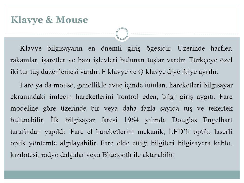Klavye & Mouse Klavye bilgisayarın en önemli giriş ögesidir. Üzerinde harfler, rakamlar, işaretler ve bazı işlevleri bulunan tuşlar vardır. Türkçeye ö