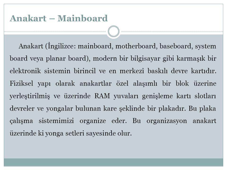 Anakart – Mainboard Anakart (İngilizce: mainboard, motherboard, baseboard, system board veya planar board), modern bir bilgisayar gibi karmaşık bir el