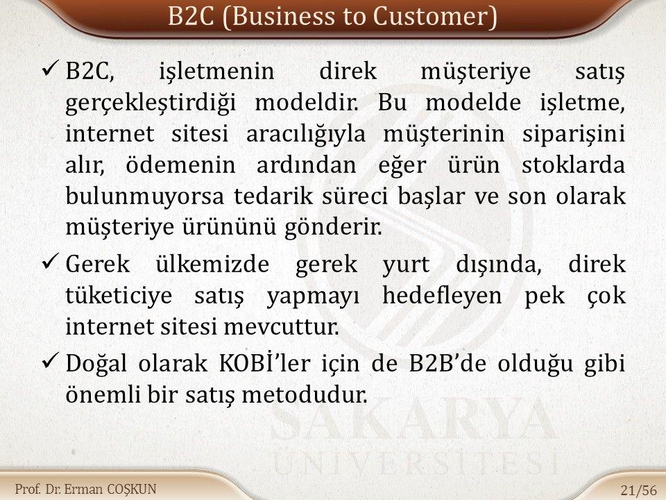 Prof. Dr. Erman COŞKUN B2C (Business to Customer) B2C, işletmenin direk müşteriye satış gerçekleştirdiği modeldir. Bu modelde işletme, internet sitesi