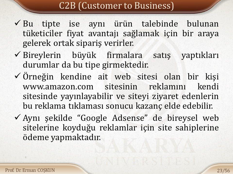 Prof. Dr. Erman COŞKUN C2B (Customer to Business) Bu tipte ise aynı ürün talebinde bulunan tüketiciler fiyat avantajı sağlamak için bir araya gelerek