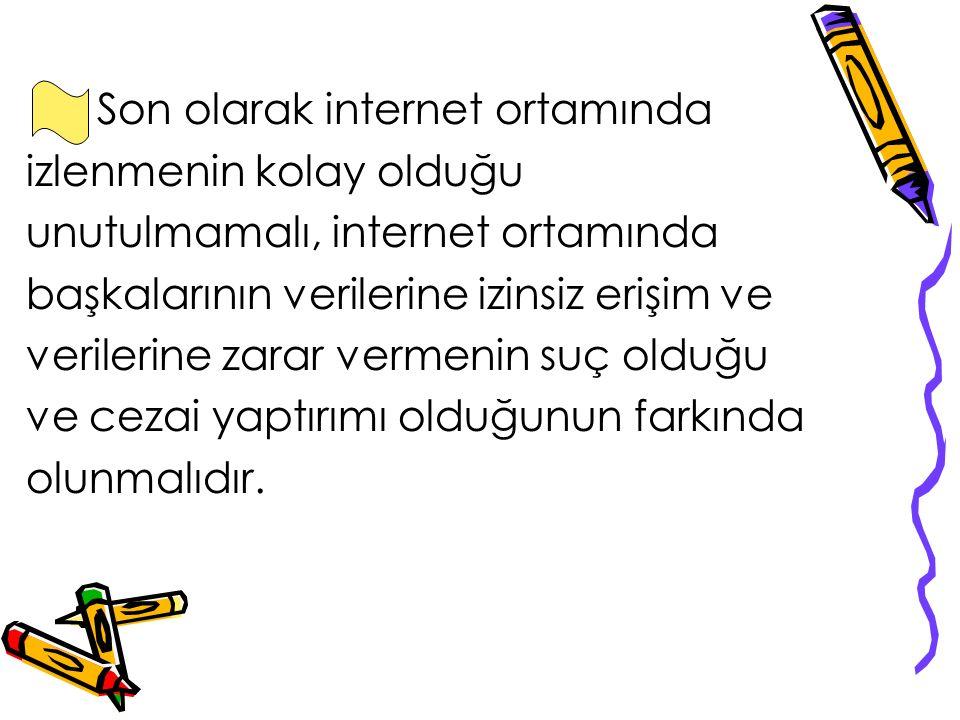 Son olarak internet ortamında izlenmenin kolay olduğu unutulmamalı, internet ortamında başkalarının verilerine izinsiz erişim ve verilerine zarar vermenin suç olduğu ve cezai yaptırımı olduğunun farkında olunmalıdır.