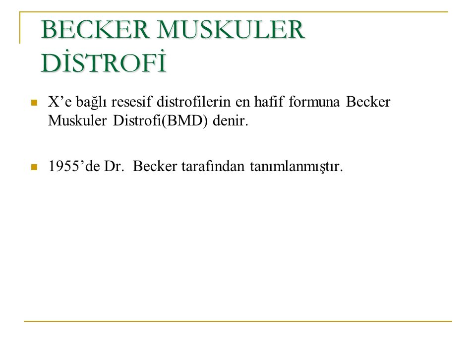 BECKER MUSKULER DİSTROFİ X'e bağlı resesif distrofilerin en hafif formuna Becker Muskuler Distrofi(BMD) denir. 1955'de Dr. Becker tarafından tanımlanm