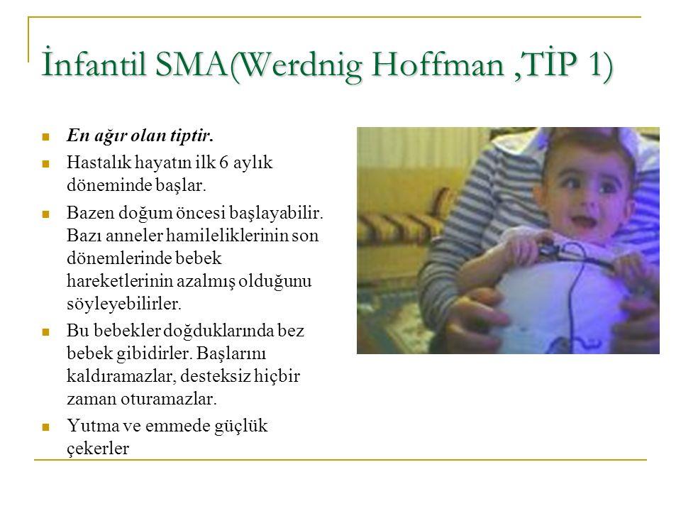 İnfantil SMA(Werdnig Hoffman,TİP 1) En ağır olan tiptir. Hastalık hayatın ilk 6 aylık döneminde başlar. Bazen doğum öncesi başlayabilir. Bazı anneler