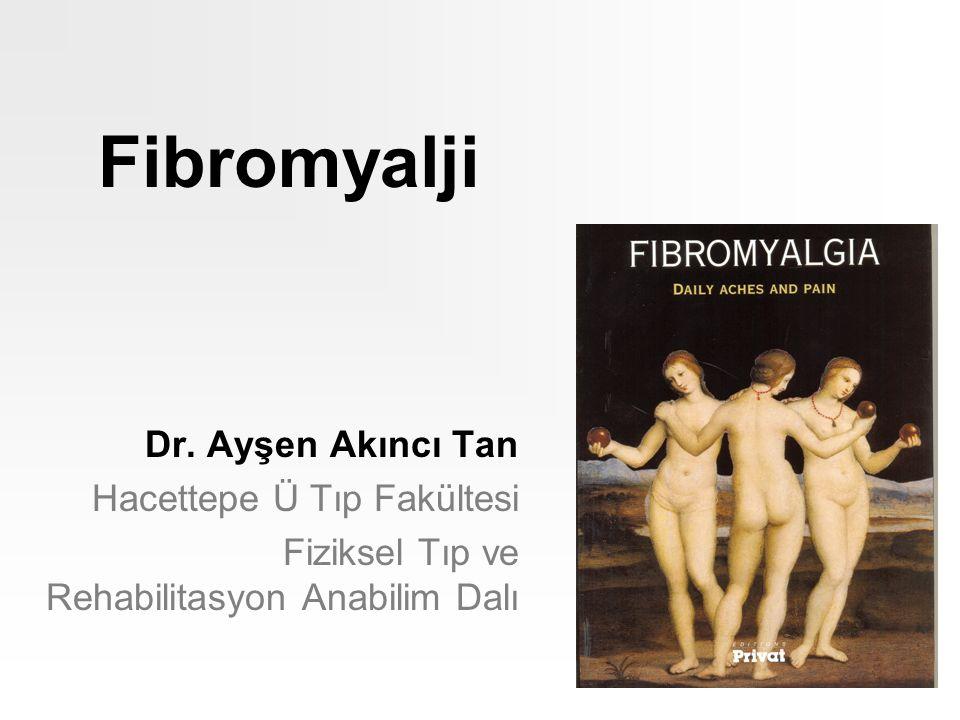 Fibromyalji Dr. Ayşen Akıncı Tan Hacettepe Ü Tıp Fakültesi Fiziksel Tıp ve Rehabilitasyon Anabilim Dalı
